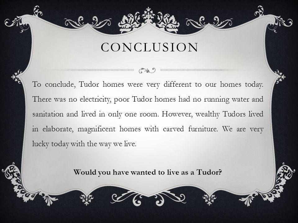 CONCLUSION To conclude, Tudor homes were very different to our homes today. There was no electricity, poor Tudor homes had no running water and sanita