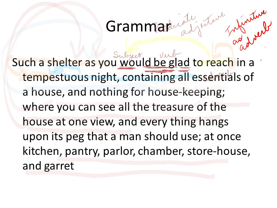 Grammar Such a shelter as you would be glad to reach in a tempestuous night, containing all essentials of a house, and nothing for house-keeping; where you can see all the treasure of the house at one view, and every thing hangs upon its peg that a man should use; at once kitchen, pantry, parlor, chamber, store-house, and garret