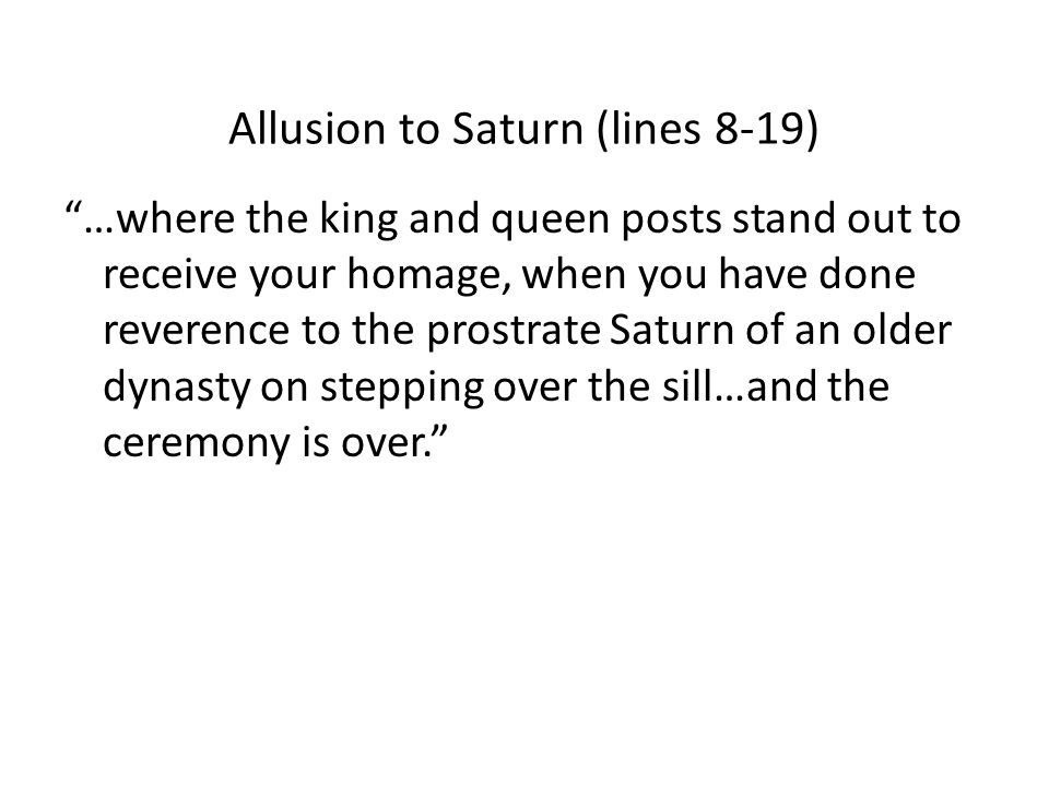 Allusion to Saturn (lines 8-19) …where the king and queen posts stand out to receive your homage, when you have done reverence to the prostrate Saturn of an older dynasty on stepping over the sill…and the ceremony is over.