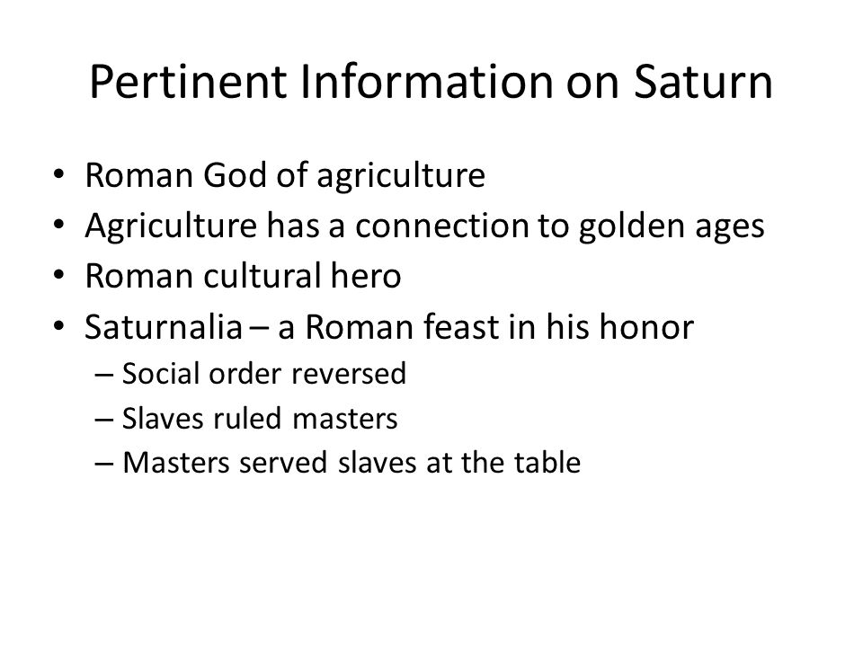 Pertinent Information on Saturn Roman God of agriculture Agriculture has a connection to golden ages Roman cultural hero Saturnalia – a Roman feast in his honor – Social order reversed – Slaves ruled masters – Masters served slaves at the table