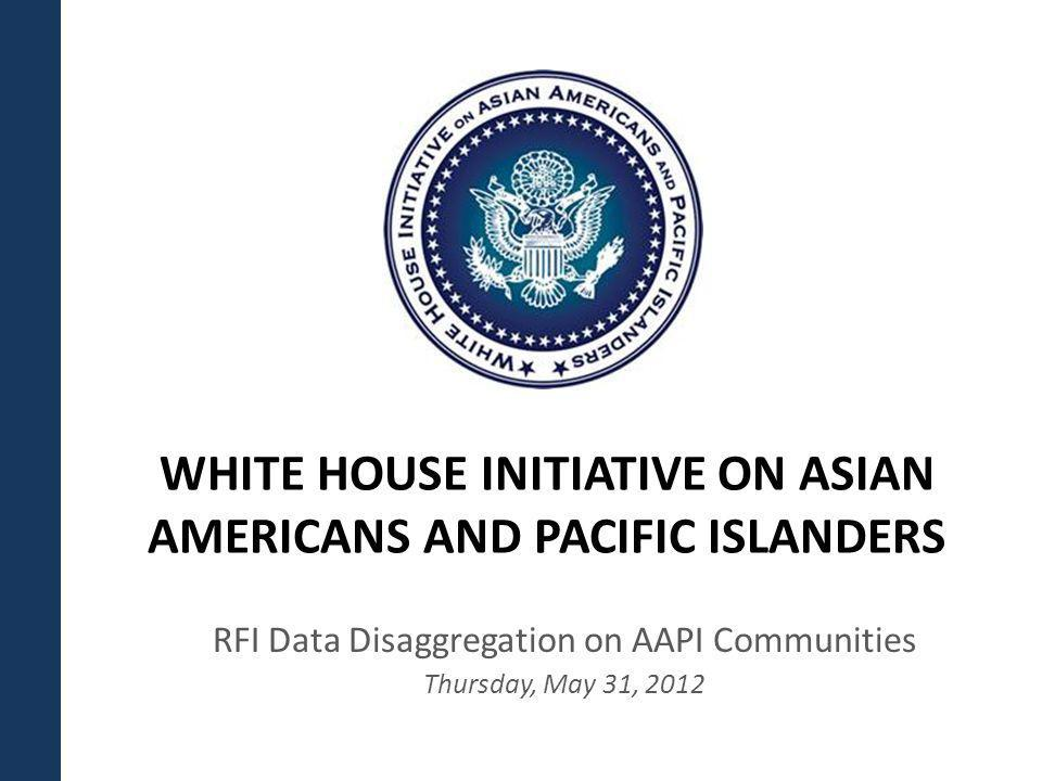 WHITE HOUSE INITIATIVE ON ASIAN AMERICANS AND PACIFIC ISLANDERS RFI Data Disaggregation on AAPI Communities Thursday, May 31, 2012