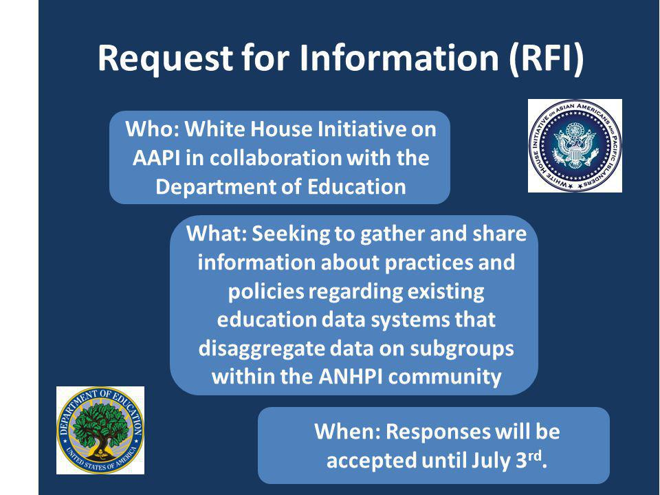 White House Initiative on Asian Americans and Pacific Islanders Twitter:@WhiteHouseAAPI; #aapiwh Website: www.whitehouse.gov/aapi E-Mail: whitehouseaapi@ed.gov Request for Information (RFI) Who: White House Initiative on AAPI in collaboration with the Department of Education What: Seeking to gather and share information about practices and policies regarding existing education data systems that disaggregate data on subgroups within the ANHPI community When: Responses will be accepted until July 3 rd.