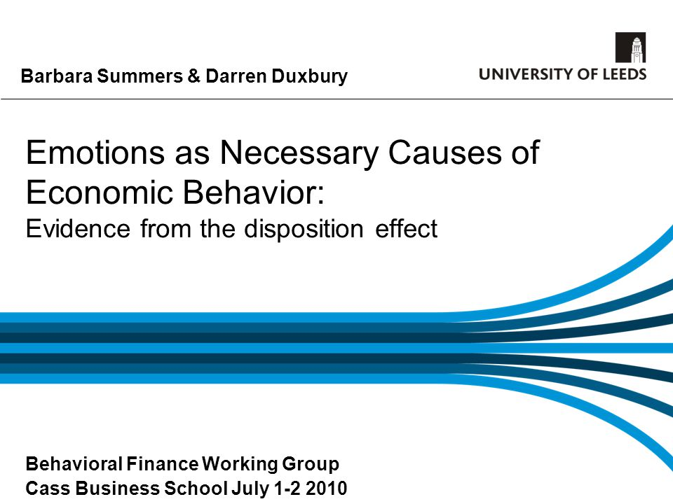 Barbara Summers & Darren Duxbury Emotions as Necessary Causes of Economic Behavior: Evidence from the disposition effect Behavioral Finance Working Gr