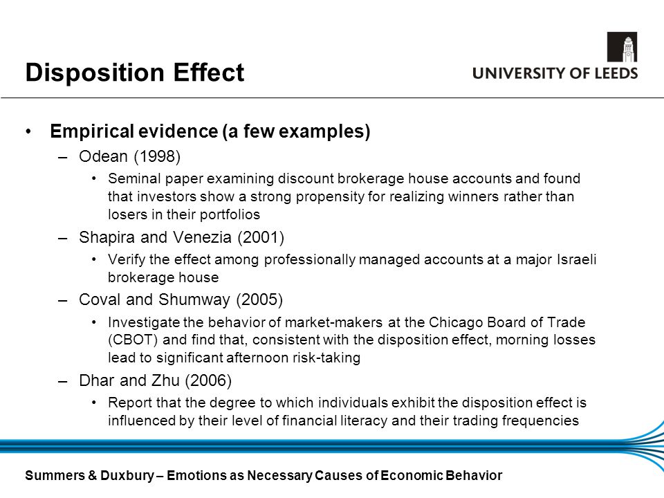 Summers & Duxbury – Emotions as Necessary Causes of Economic Behavior Disposition Effect Empirical evidence (a few examples) –Odean (1998) Seminal pap