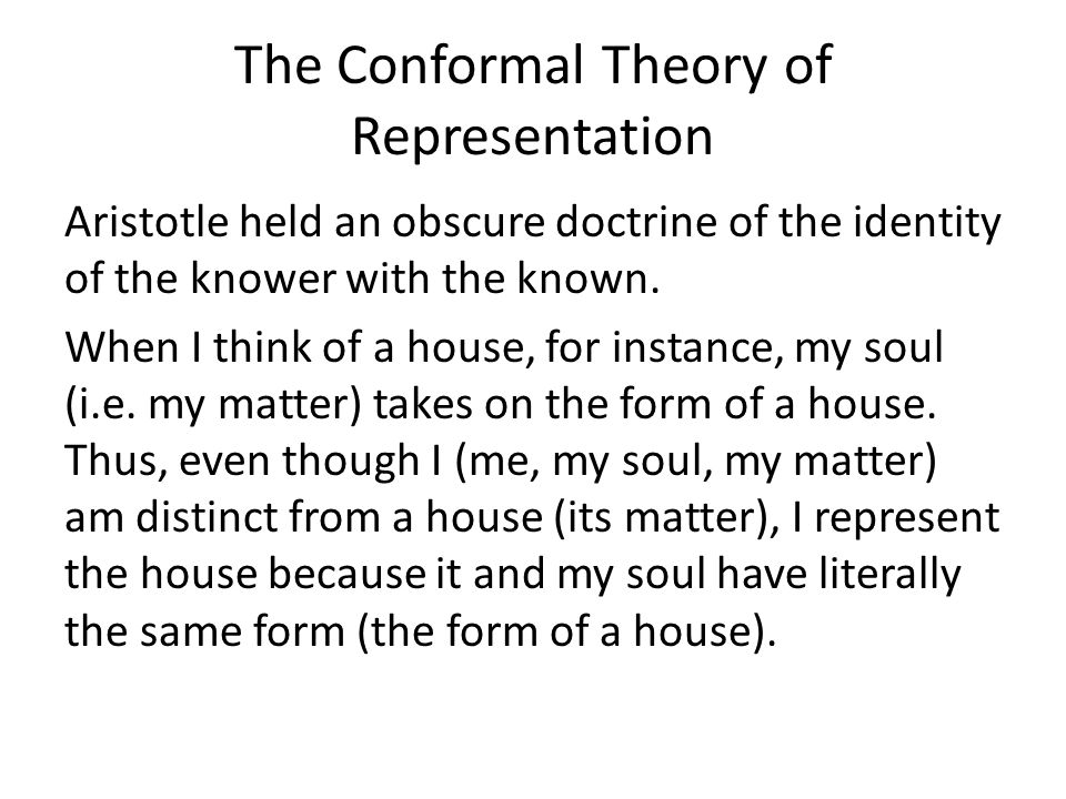 The Conformal Theory of Representation Aristotle held an obscure doctrine of the identity of the knower with the known. When I think of a house, for i