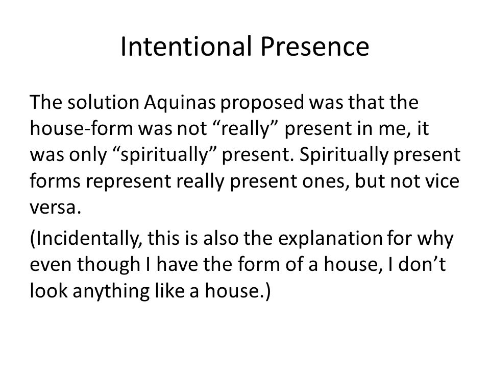 Intentional Presence The solution Aquinas proposed was that the house-form was not really present in me, it was only spiritually present. Spiritually