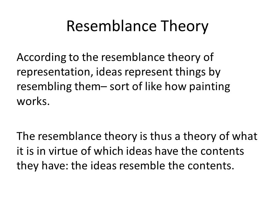Resemblance Theory According to the resemblance theory of representation, ideas represent things by resembling them– sort of like how painting works.