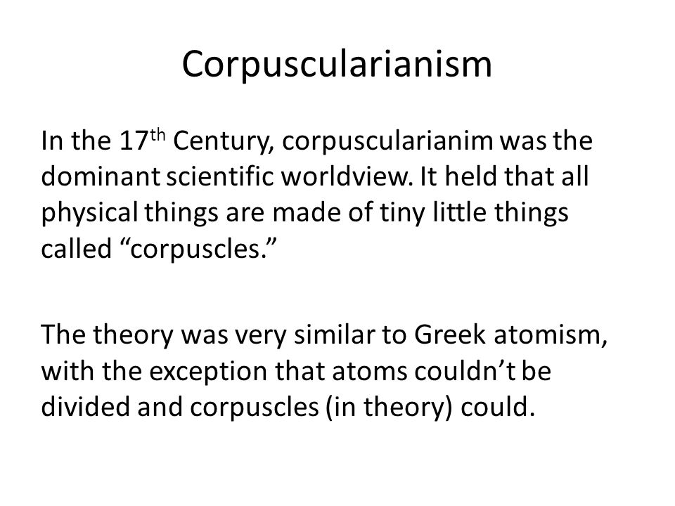 Corpuscularianism In the 17 th Century, corpuscularianim was the dominant scientific worldview. It held that all physical things are made of tiny litt