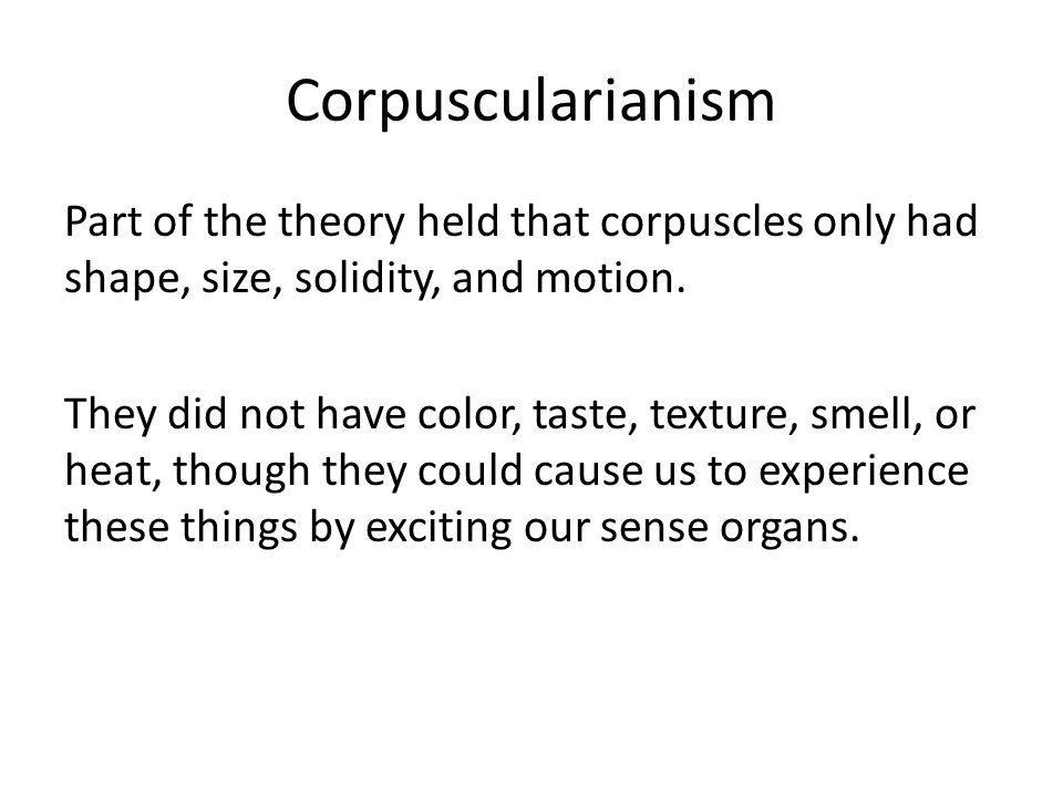 Corpuscularianism Part of the theory held that corpuscles only had shape, size, solidity, and motion. They did not have color, taste, texture, smell,