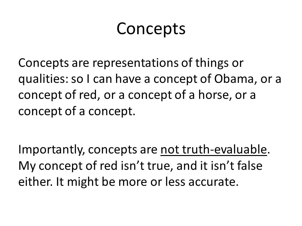 Concepts Concepts are representations of things or qualities: so I can have a concept of Obama, or a concept of red, or a concept of a horse, or a con