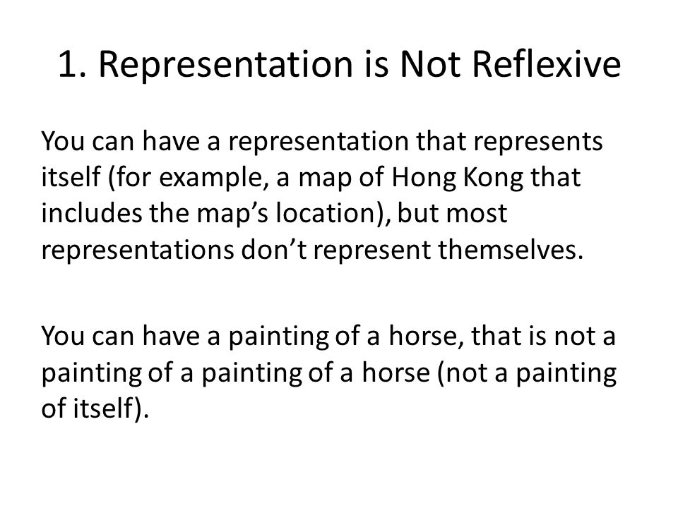 1. Representation is Not Reflexive You can have a representation that represents itself (for example, a map of Hong Kong that includes the maps locati