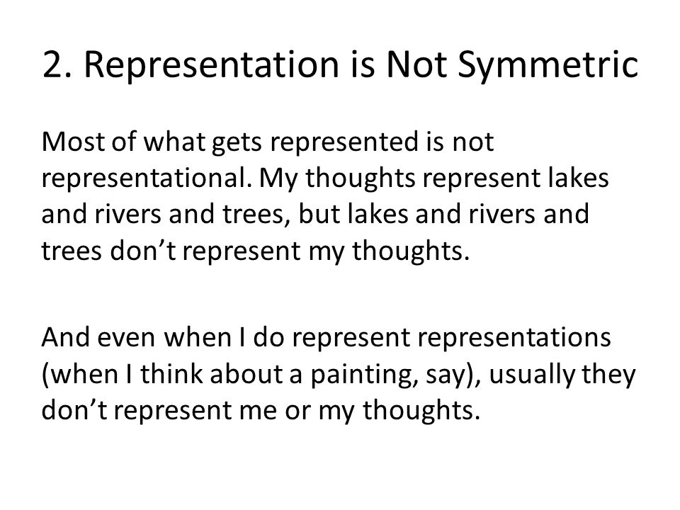 2. Representation is Not Symmetric Most of what gets represented is not representational. My thoughts represent lakes and rivers and trees, but lakes