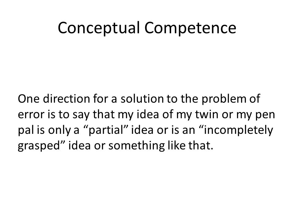 Conceptual Competence One direction for a solution to the problem of error is to say that my idea of my twin or my pen pal is only a partial idea or i