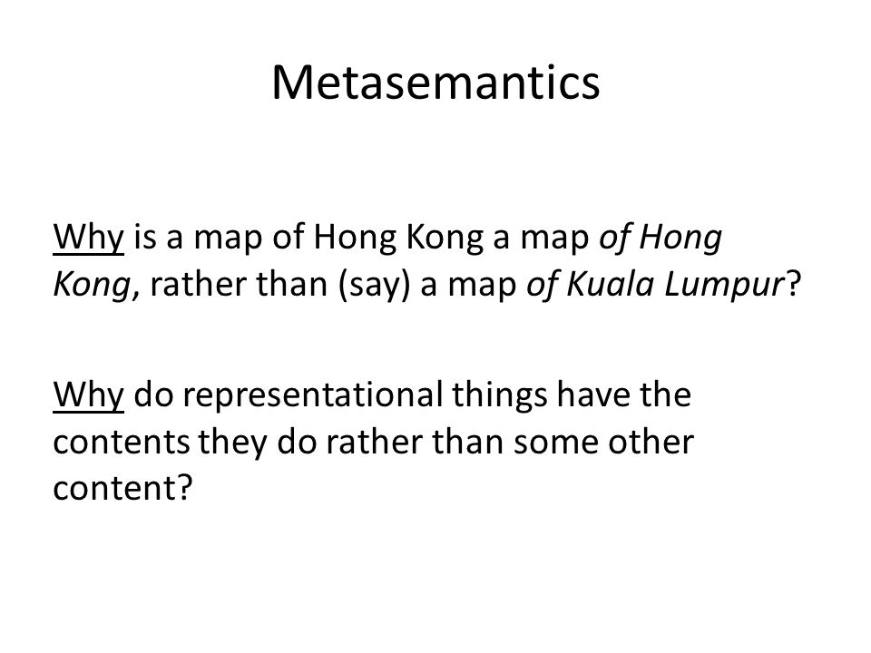 Metasemantics Metasemantics (metaphysical semantics, the metaphysics of meanings) is the part of philosophy of language that tries to answer the question: Why [in virtue of what] do representations have the contents they do, rather than some other content, or no content at all?