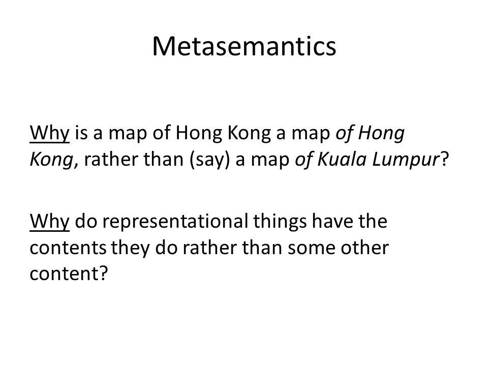 Metasemantics Why is a map of Hong Kong a map of Hong Kong, rather than (say) a map of Kuala Lumpur? Why do representational things have the contents
