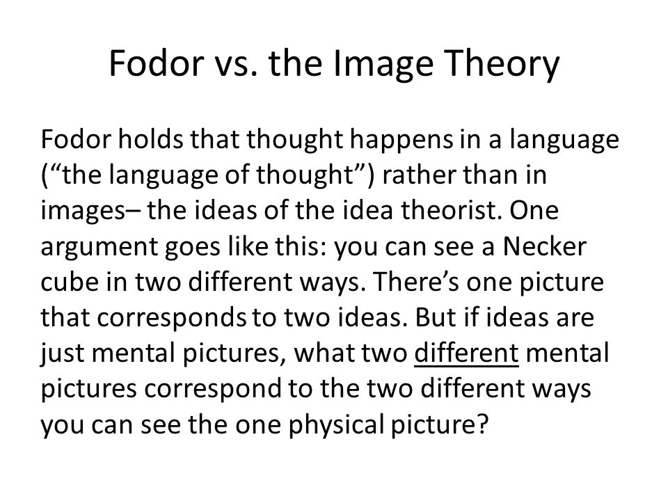 Fodor vs. the Image Theory Fodor holds that thought happens in a language (the language of thought) rather than in images– the ideas of the idea theor