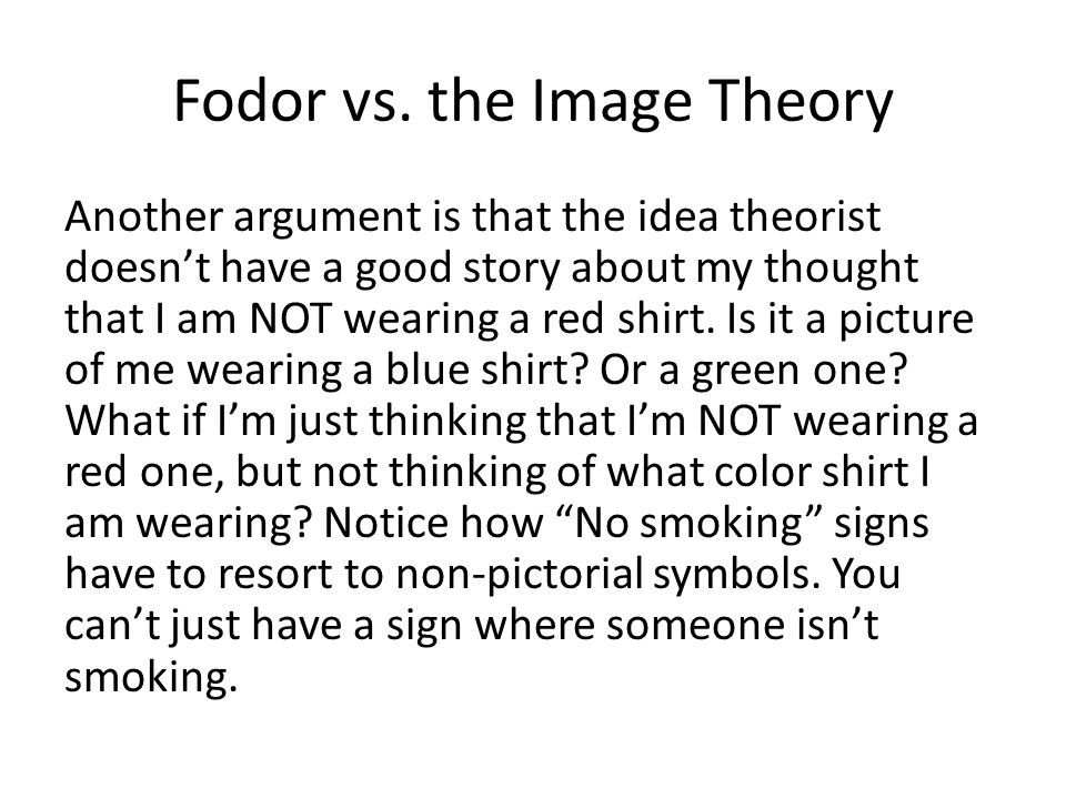 Fodor vs. the Image Theory Another argument is that the idea theorist doesnt have a good story about my thought that I am NOT wearing a red shirt. Is