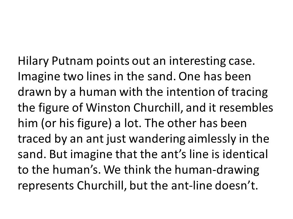 Hilary Putnam points out an interesting case. Imagine two lines in the sand. One has been drawn by a human with the intention of tracing the figure of
