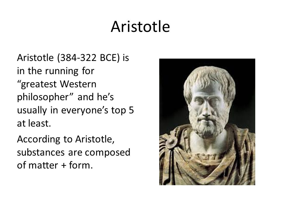 Aristotle Aristotle (384-322 BCE) is in the running for greatest Western philosopher and hes usually in everyones top 5 at least. According to Aristot