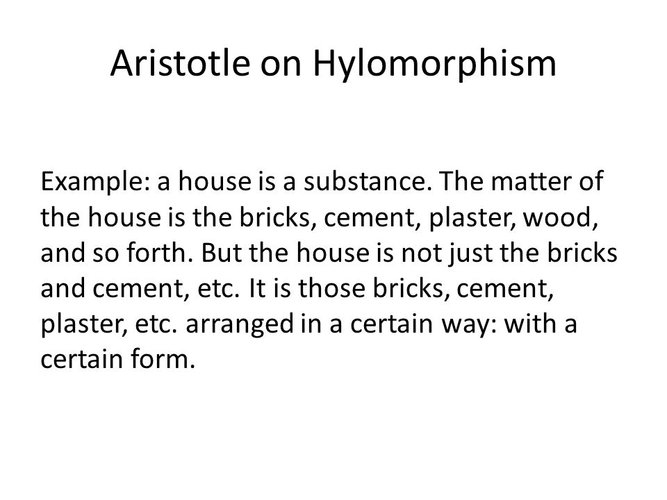 Aristotle on Hylomorphism Example: a house is a substance. The matter of the house is the bricks, cement, plaster, wood, and so forth. But the house i
