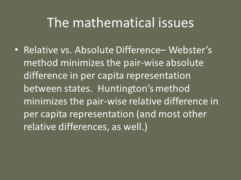 The mathematical issues Relative vs. Absolute Difference– Websters method minimizes the pair-wise absolute difference in per capita representation bet
