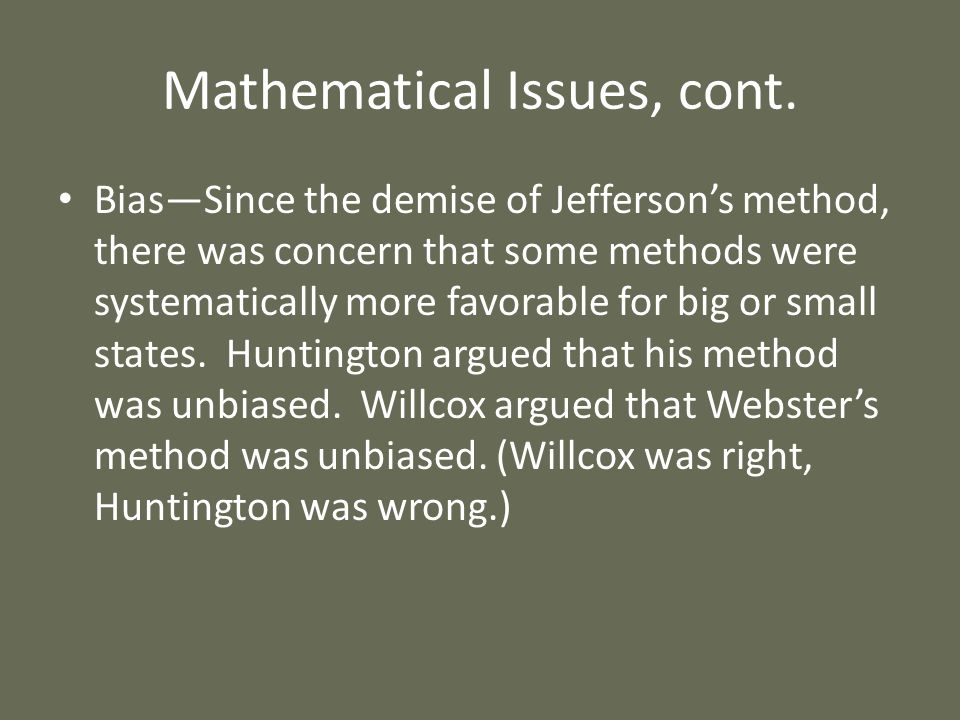 Mathematical Issues, cont. BiasSince the demise of Jeffersons method, there was concern that some methods were systematically more favorable for big o