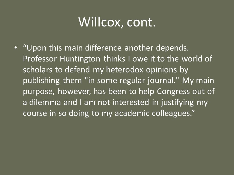 Willcox, cont. Upon this main difference another depends. Professor Huntington thinks I owe it to the world of scholars to defend my heterodox opinion