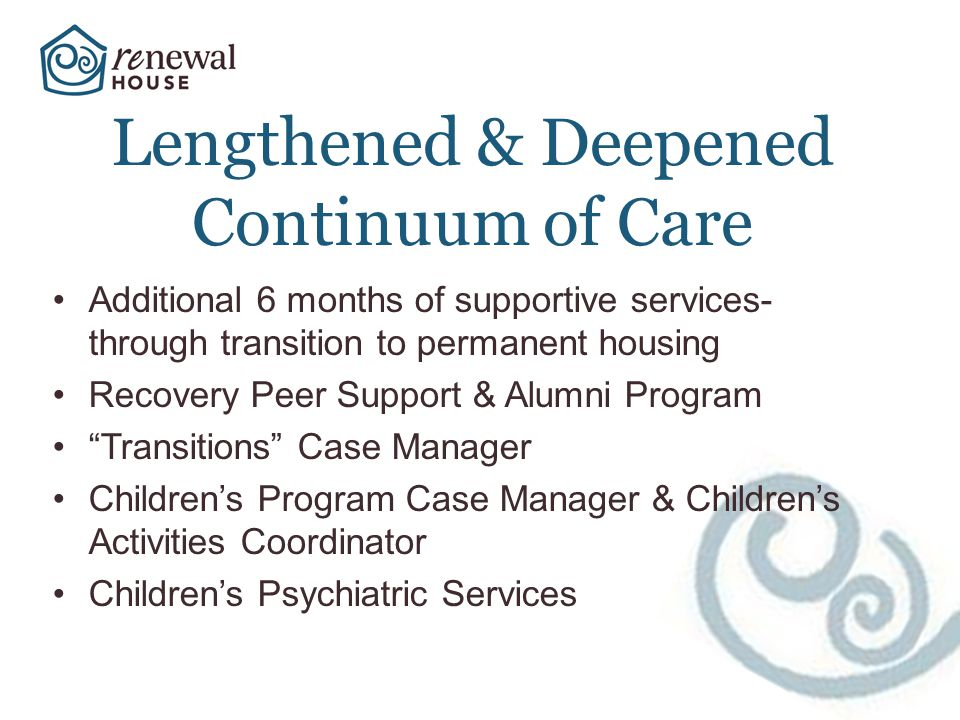 Lengthened & Deepened Continuum of Care Additional 6 months of supportive services- through transition to permanent housing Recovery Peer Support & Alumni Program Transitions Case Manager Childrens Program Case Manager & Childrens Activities Coordinator Childrens Psychiatric Services