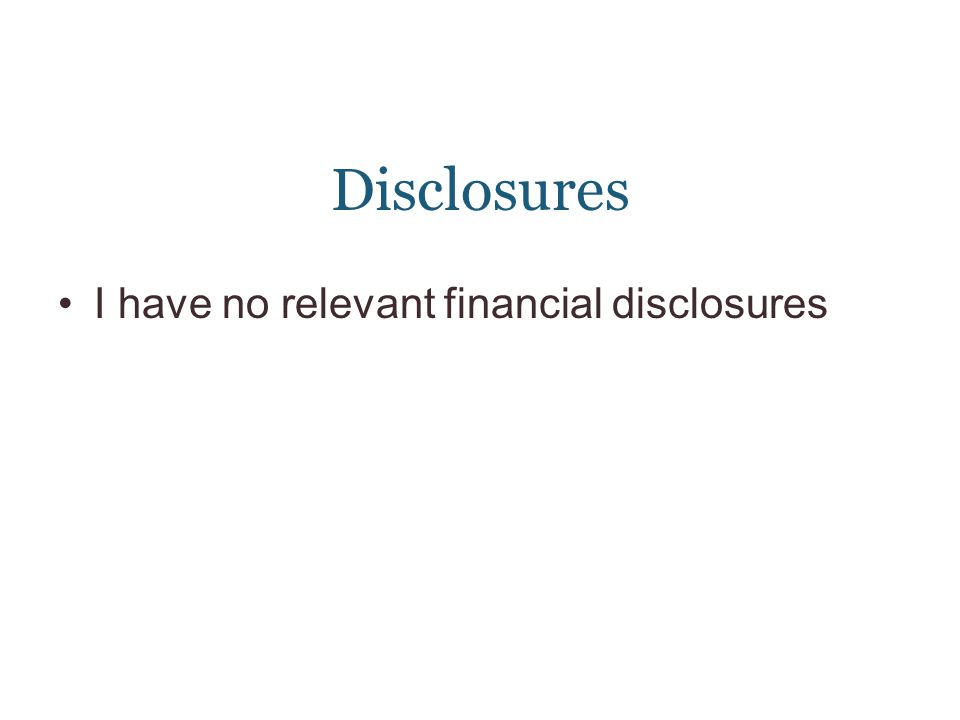 Disclosures I have no relevant financial disclosures