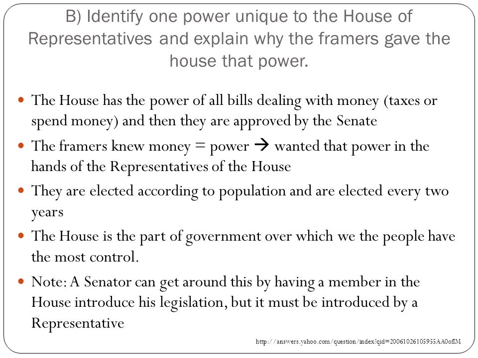 B) Identify one power unique to the House of Representatives and explain why the framers gave the house that power.