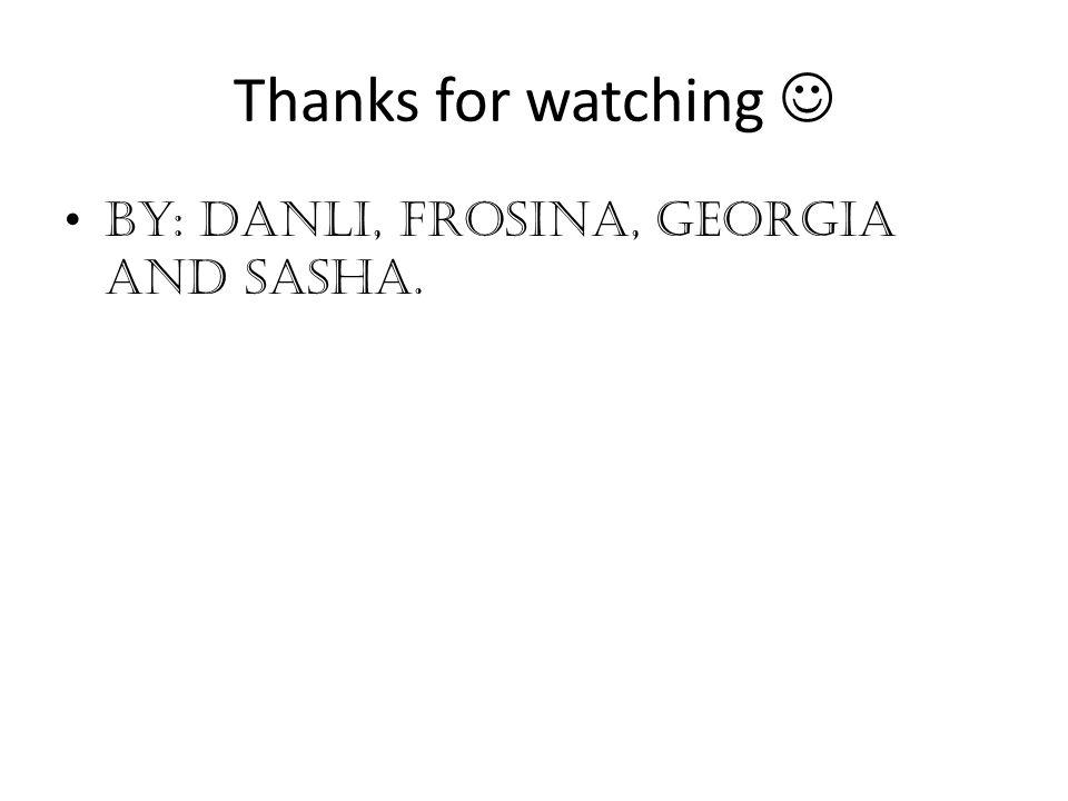 Thanks for watching By: Danli, Frosina, Georgia and Sasha.
