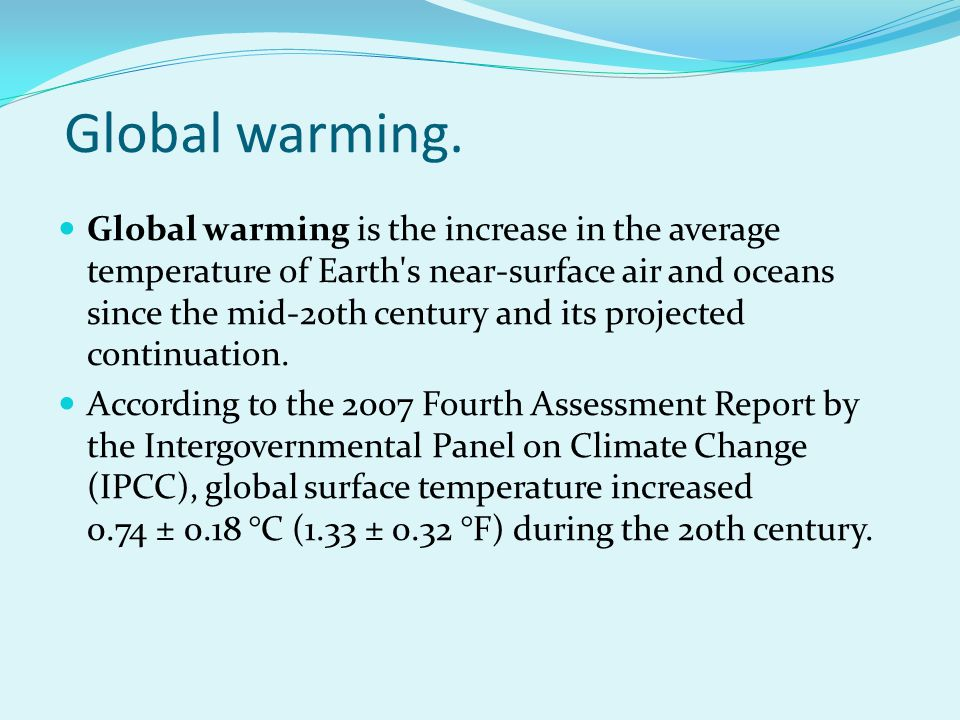 Global warming. Global warming is the increase in the average temperature of Earth's near-surface air and oceans since the mid-20th century and its pr