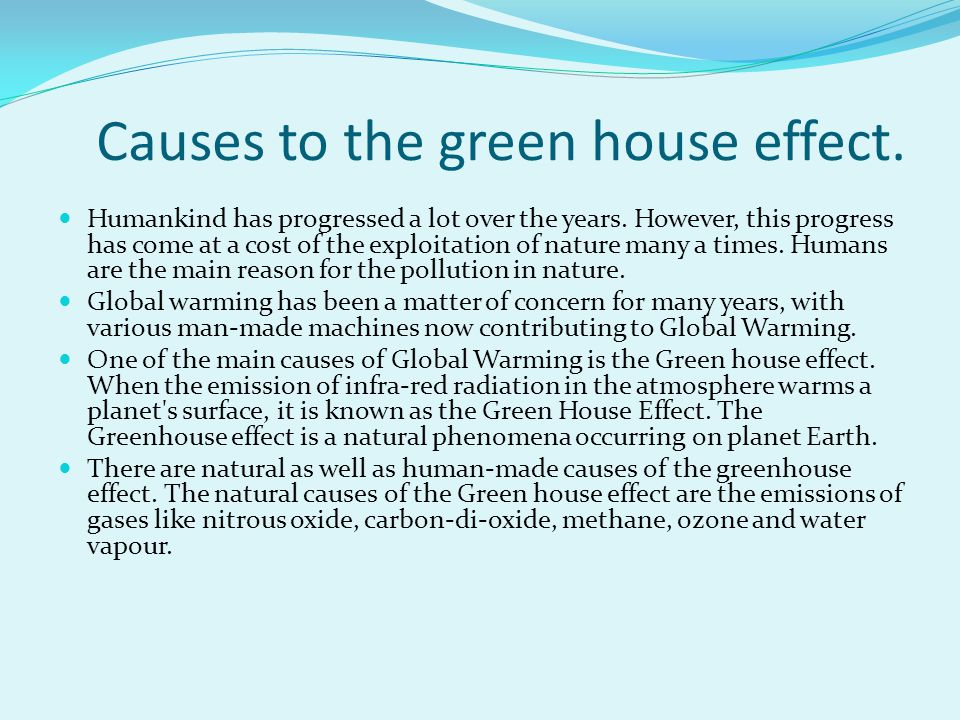 Causes to the green house effect. Humankind has progressed a lot over the years. However, this progress has come at a cost of the exploitation of natu