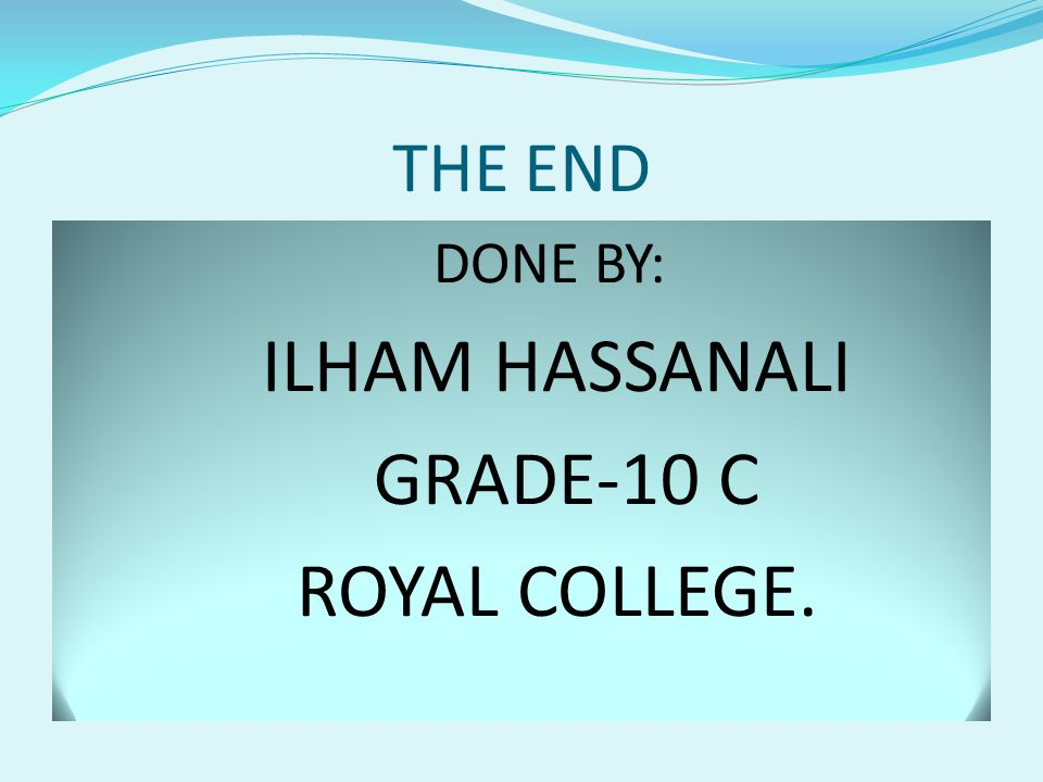 THE END DONE BY: ILHAM HASSANALI GRADE-10 C ROYAL COLLEGE.