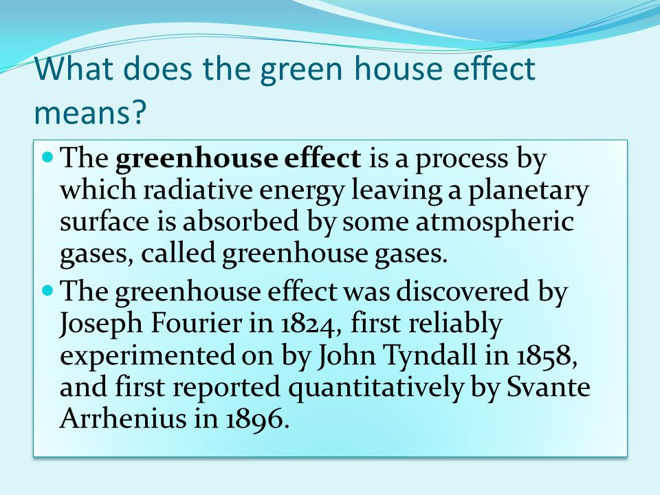 What does the green house effect means? The greenhouse effect is a process by which radiative energy leaving a planetary surface is absorbed by some a