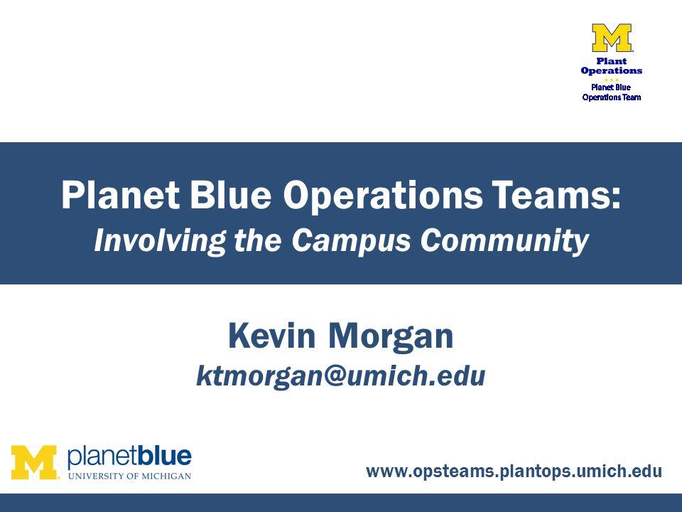 Kevin Morgan ktmorgan@umich.edu Planet Blue Operations Teams: Involving the Campus Community www.opsteams.plantops.umich.edu