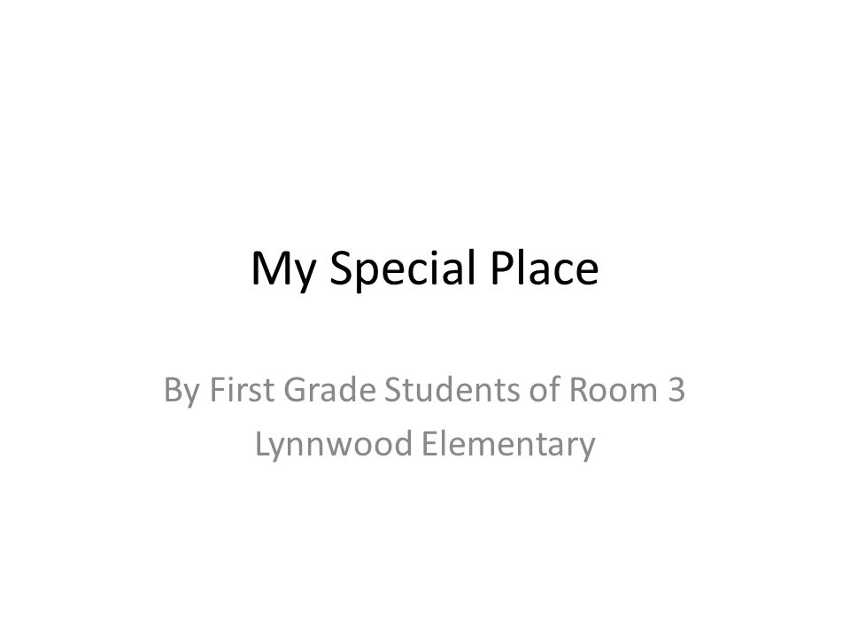 My Special Place By First Grade Students of Room 3 Lynnwood Elementary