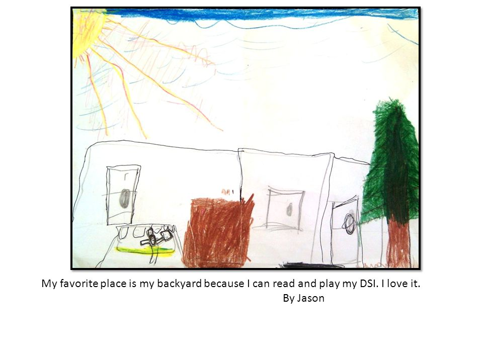 My favorite place is my backyard because I can read and play my DSI. I love it. By Jason