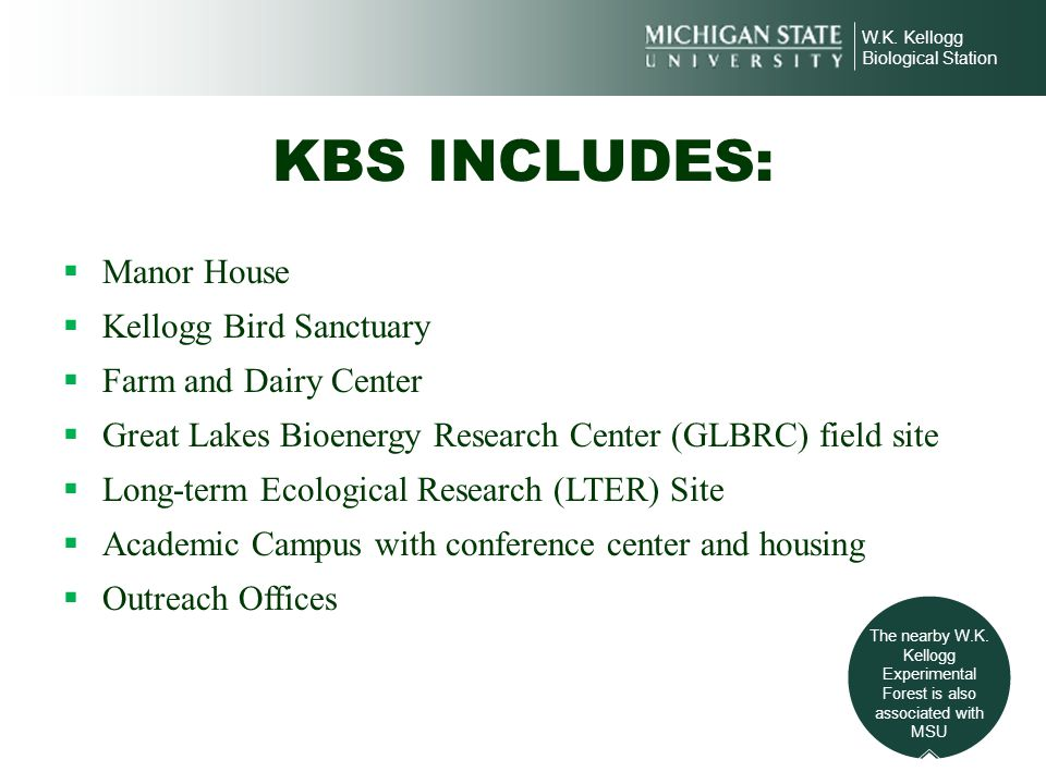 W.K. Kellogg Biological Station KBS INCLUDES: Manor House Kellogg Bird Sanctuary Farm and Dairy Center Great Lakes Bioenergy Research Center (GLBRC) f