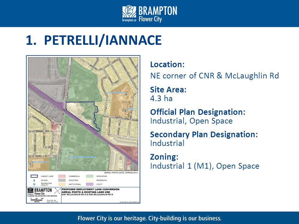 1. PETRELLI/IANNACE Location: NE corner of CNR & McLaughlin Rd Site Area: 4.3 ha Official Plan Designation: Industrial, Open Space Secondary Plan Desi