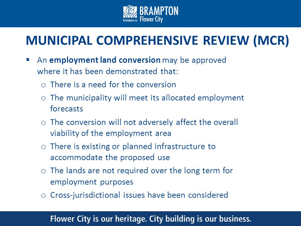 MUNICIPAL COMPREHENSIVE REVIEW (MCR) An employment land conversion may be approved where it has been demonstrated that: o There is a need for the conversion o The municipality will meet its allocated employment forecasts o The conversion will not adversely affect the overall viability of the employment area o There is existing or planned infrastructure to accommodate the proposed use o The lands are not required over the long term for employment purposes o Cross-jurisdictional issues have been considered