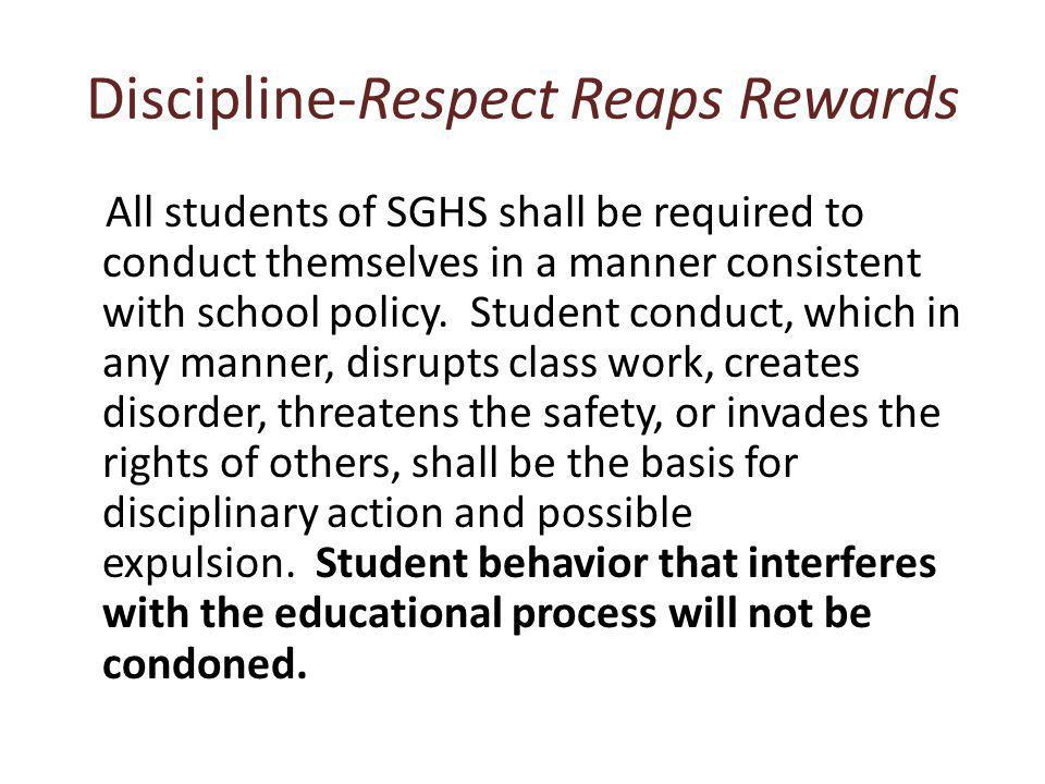Discipline-Respect Reaps Rewards All students of SGHS shall be required to conduct themselves in a manner consistent with school policy.