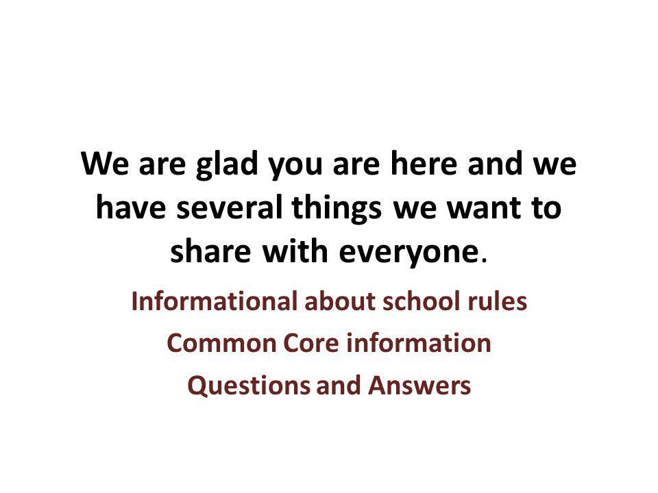 We are glad you are here and we have several things we want to share with everyone. Informational about school rules Common Core information Questions