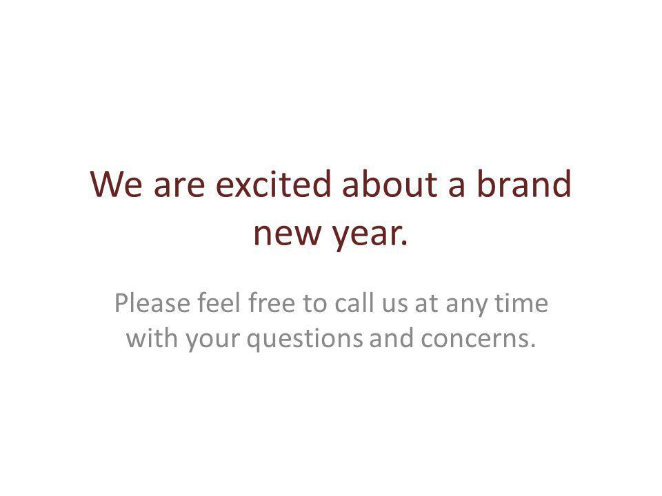We are excited about a brand new year. Please feel free to call us at any time with your questions and concerns.