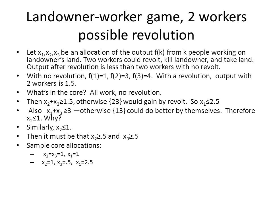 Landowner-worker game, 2 workers possible revolution Let x 1,x 2,x 3 be an allocation of the output f(k) from k people working on landowners land. Two