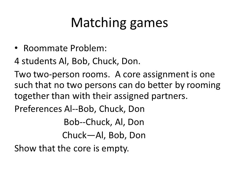 Matching games Roommate Problem: 4 students Al, Bob, Chuck, Don. Two two-person rooms. A core assignment is one such that no two persons can do better