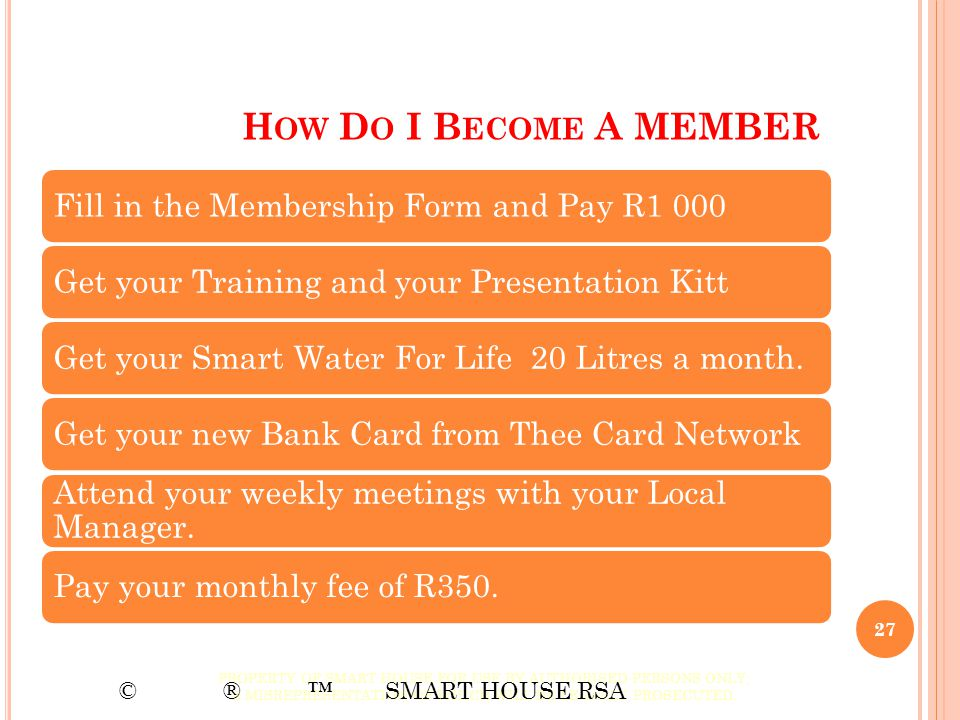 H OW D O I B ECOME A MEMBER Fill in the Membership Form and Pay R1 000Get your Training and your Presentation KittGet your Smart Water For Life 20 Lit