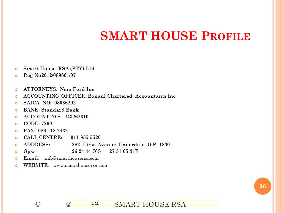 SMART HOUSE P ROFILE Smart House RSA (PTY) Ltd Reg No2012/089801/07 ATTORNEYS: Nam-Ford Inc ACCOUNTING OFFICER: Bonani Chartered Accountants Inc SAICA
