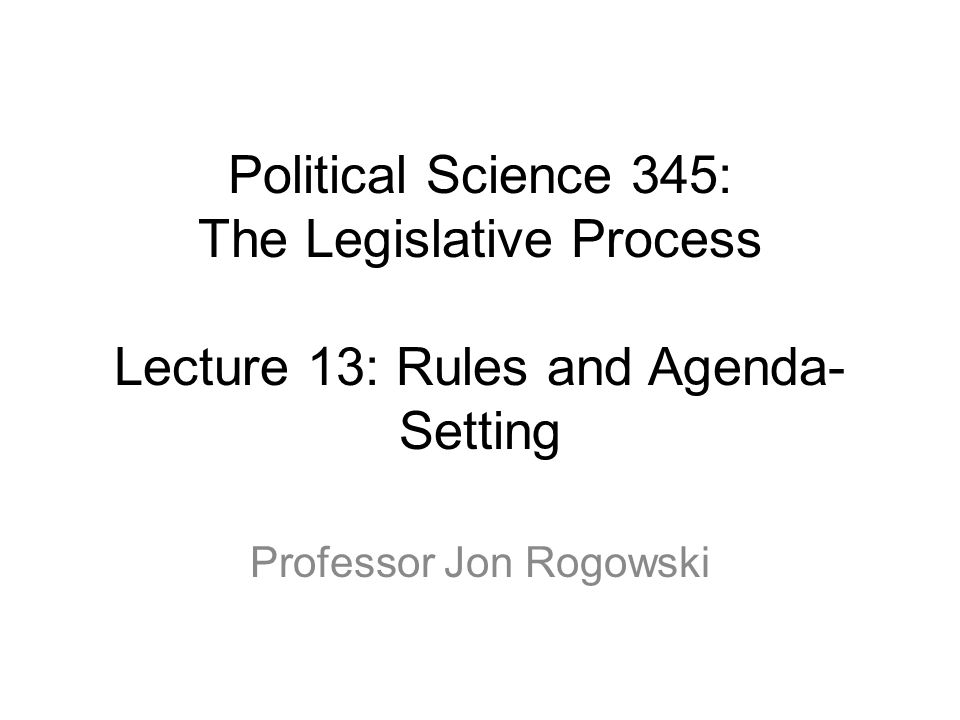 Political Science 345: The Legislative Process Lecture 13: Rules and Agenda- Setting Professor Jon Rogowski