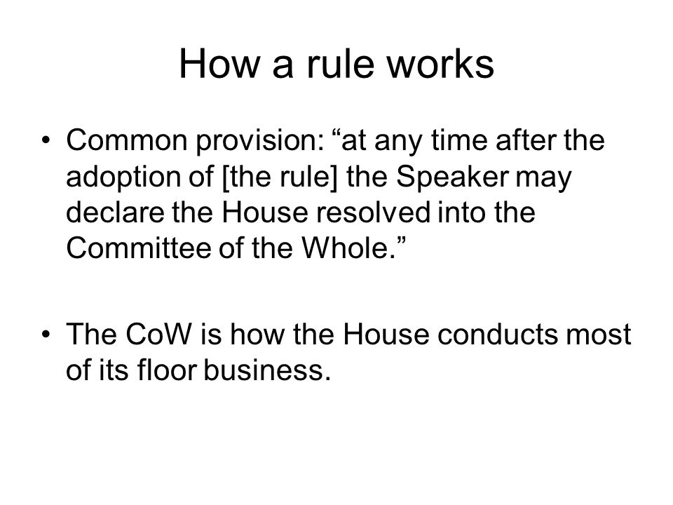 How a rule works Common provision: at any time after the adoption of [the rule] the Speaker may declare the House resolved into the Committee of the W